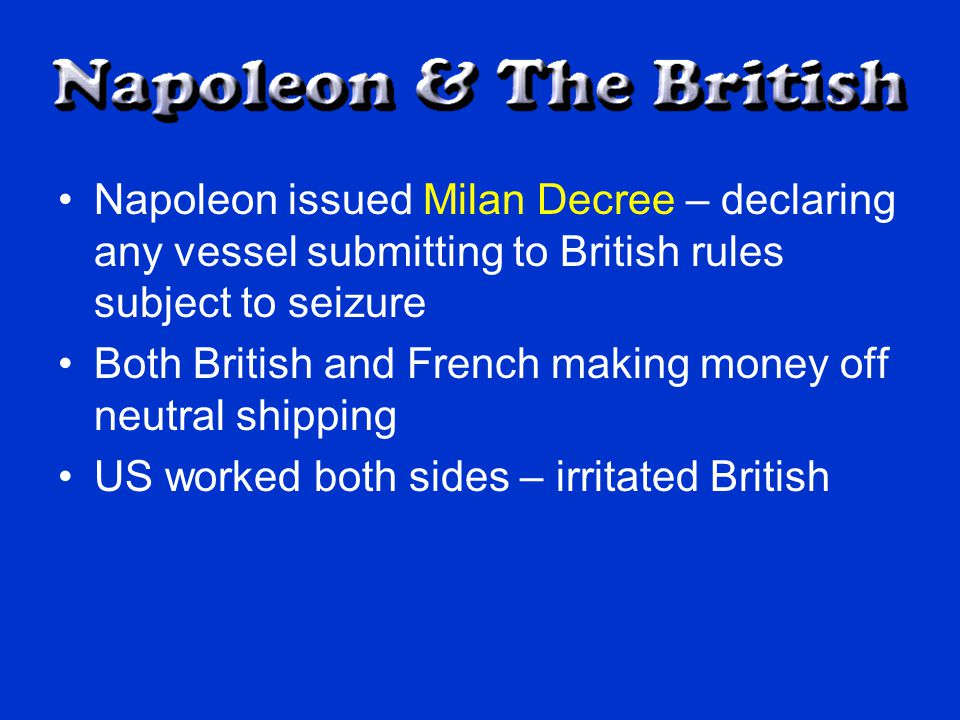 Napoleon issued Milan Decree – declaring any vessel submitting to British rules subject to seizure Both British and French making money off neutral shipping US worked both sides – irritated British