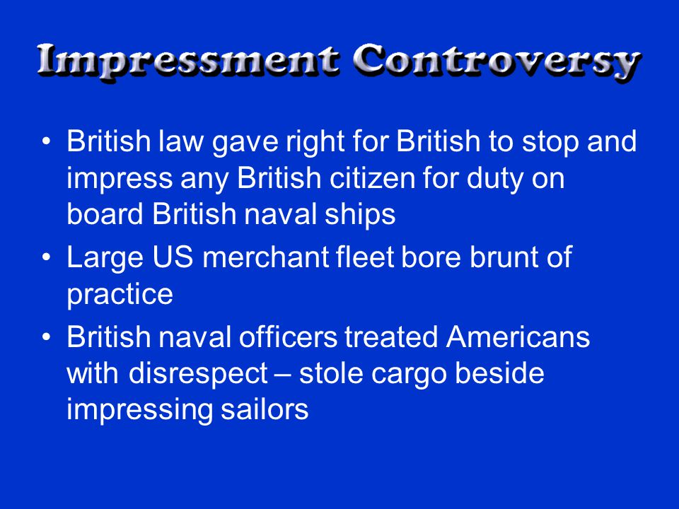 British law gave right for British to stop and impress any British citizen for duty on board British naval ships Large US merchant fleet bore brunt of practice British naval officers treated Americans with disrespect – stole cargo beside impressing sailors