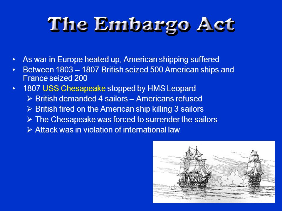 As war in Europe heated up, American shipping suffered Between 1803 – 1807 British seized 500 American ships and France seized 200 1807 USS Chesapeake stopped by HMS Leopard  British demanded 4 sailors – Americans refused  British fired on the American ship killing 3 sailors  The Chesapeake was forced to surrender the sailors  Attack was in violation of international law