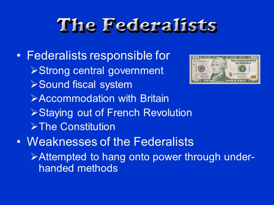 Federalists responsible for  Strong central government  Sound fiscal system  Accommodation with Britain  Staying out of French Revolution  The Constitution Weaknesses of the Federalists  Attempted to hang onto power through under- handed methods