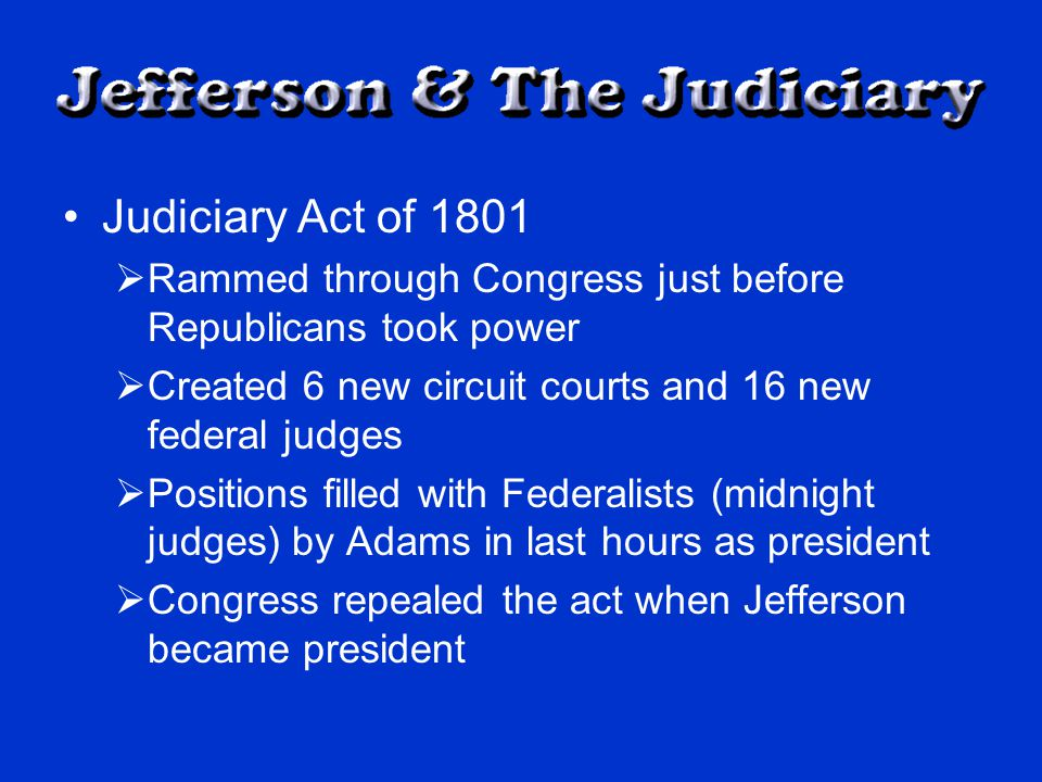 Judiciary Act of 1801  Rammed through Congress just before Republicans took power  Created 6 new circuit courts and 16 new federal judges  Positions filled with Federalists (midnight judges) by Adams in last hours as president  Congress repealed the act when Jefferson became president