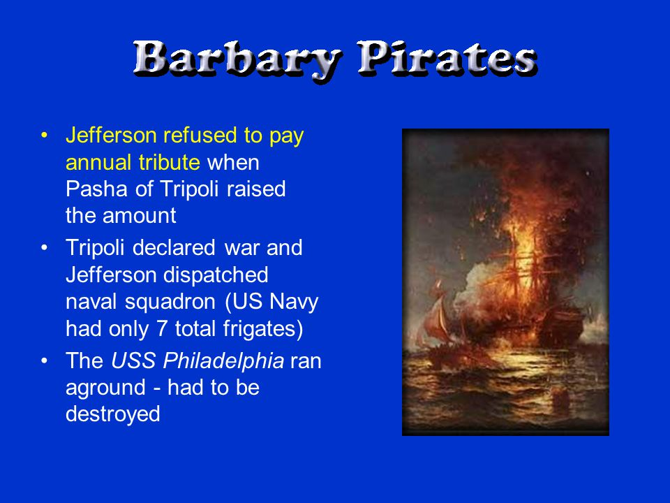 Jefferson refused to pay annual tribute when Pasha of Tripoli raised the amount Tripoli declared war and Jefferson dispatched naval squadron (US Navy had only 7 total frigates) The USS Philadelphia ran aground - had to be destroyed