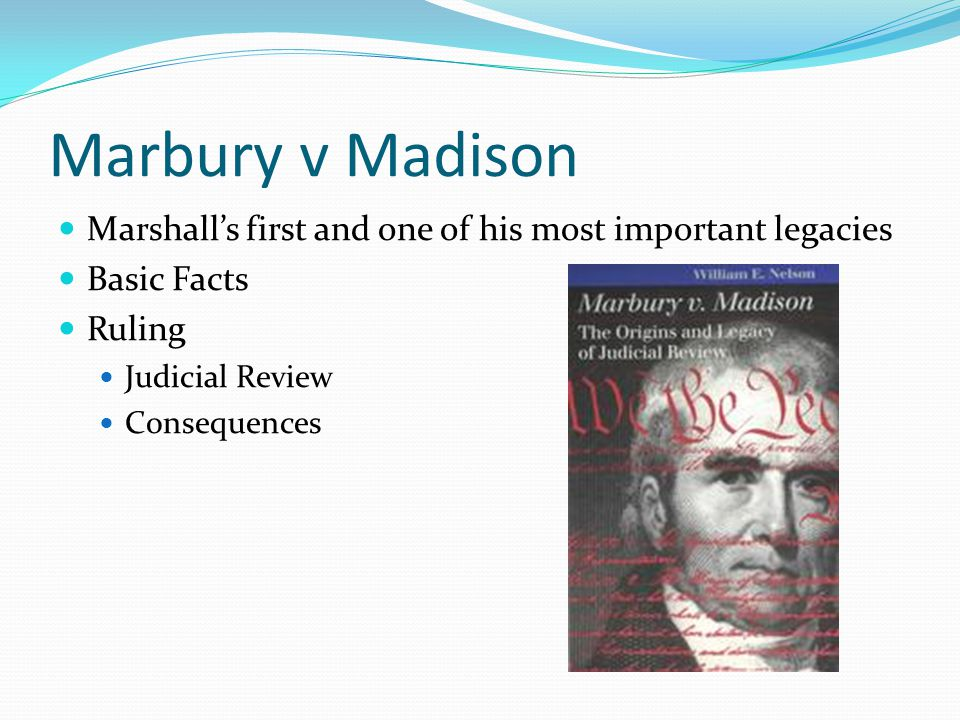 Marbury v Madison Marshall's first and one of his most important legacies Basic Facts Ruling Judicial Review Consequences