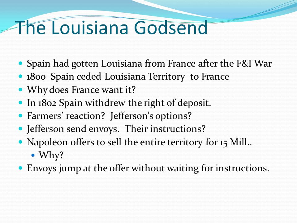 The Louisiana Godsend Spain had gotten Louisiana from France after the F&I War 1800 Spain ceded Louisiana Territory to France Why does France want it.