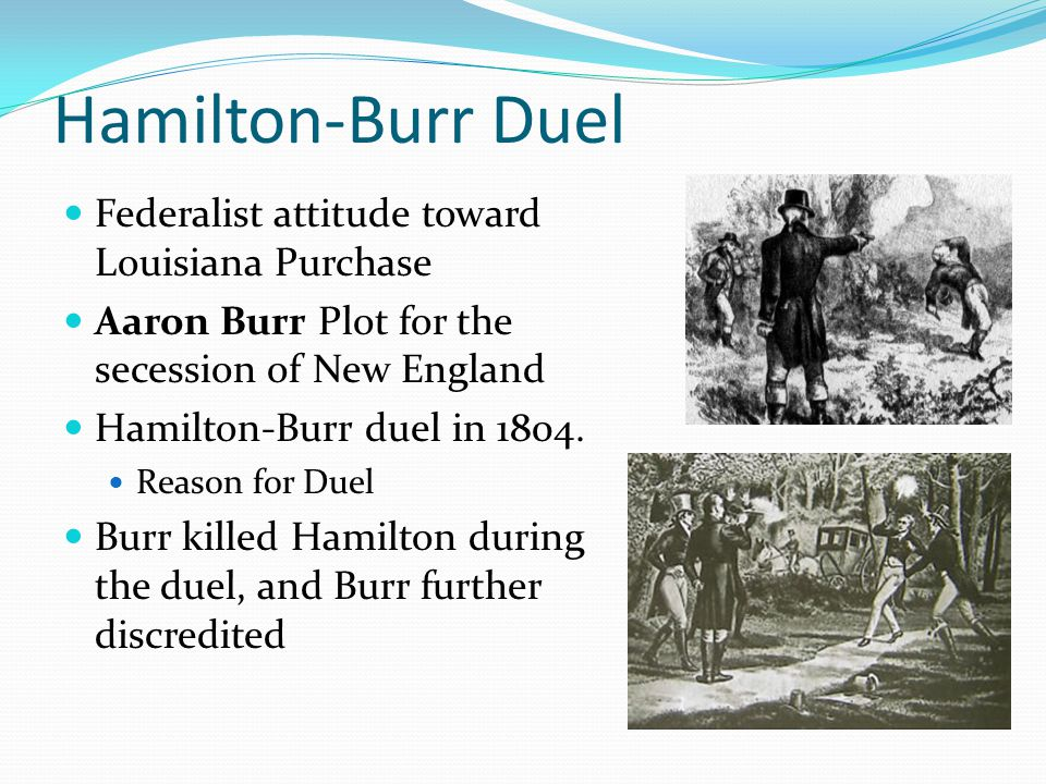 Hamilton-Burr Duel Federalist attitude toward Louisiana Purchase Aaron Burr Plot for the secession of New England Hamilton-Burr duel in 1804.