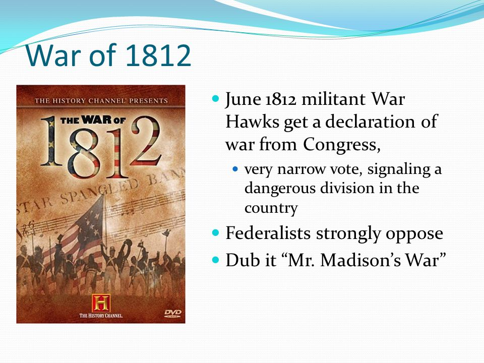 War of 1812 June 1812 militant War Hawks get a declaration of war from Congress, very narrow vote, signaling a dangerous division in the country Federalists strongly oppose Dub it Mr.