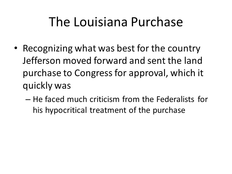 The Louisiana Purchase Recognizing what was best for the country Jefferson moved forward and sent the land purchase to Congress for approval, which it quickly was – He faced much criticism from the Federalists for his hypocritical treatment of the purchase