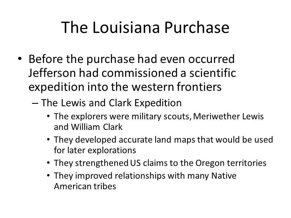 The Louisiana Purchase Before the purchase had even occurred Jefferson had commissioned a scientific expedition into the western frontiers – The Lewis and Clark Expedition The explorers were military scouts, Meriwether Lewis and William Clark They developed accurate land maps that would be used for later explorations They strengthened US claims to the Oregon territories They improved relationships with many Native American tribes