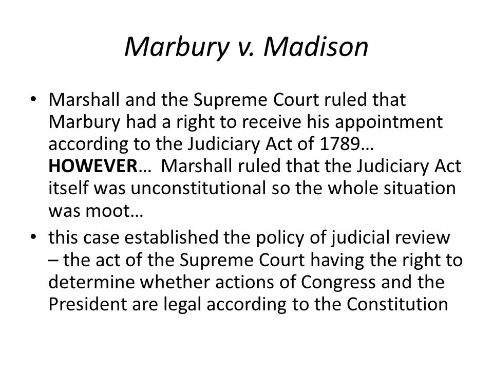 Marbury v. Madison Marshall and the Supreme Court ruled that Marbury had a right to receive his appointment according to the Judiciary Act of 1789… HO