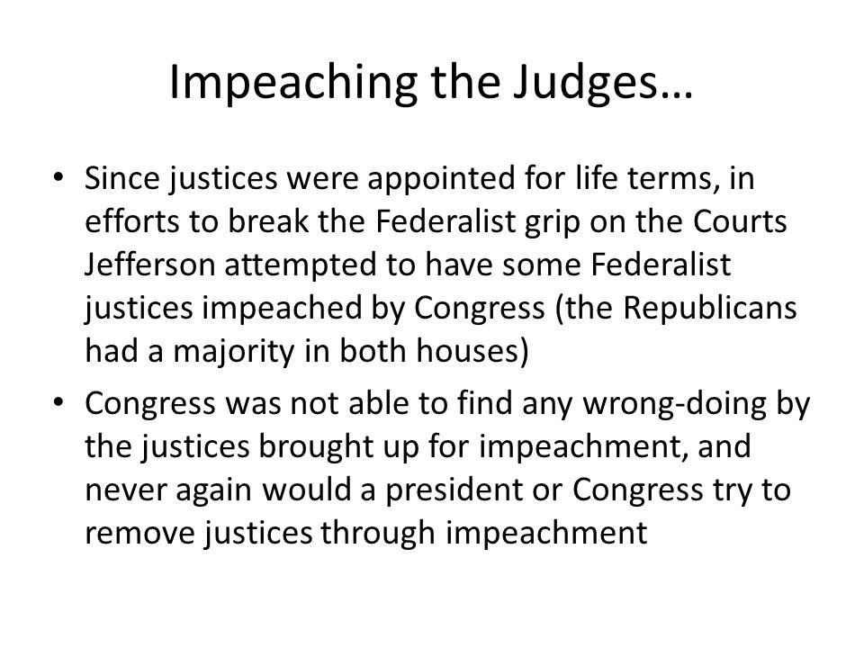 Impeaching the Judges… Since justices were appointed for life terms, in efforts to break the Federalist grip on the Courts Jefferson attempted to have some Federalist justices impeached by Congress (the Republicans had a majority in both houses) Congress was not able to find any wrong-doing by the justices brought up for impeachment, and never again would a president or Congress try to remove justices through impeachment
