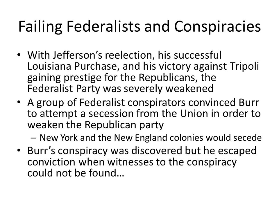 Failing Federalists and Conspiracies With Jefferson's reelection, his successful Louisiana Purchase, and his victory against Tripoli gaining prestige for the Republicans, the Federalist Party was severely weakened A group of Federalist conspirators convinced Burr to attempt a secession from the Union in order to weaken the Republican party – New York and the New England colonies would secede Burr's conspiracy was discovered but he escaped conviction when witnesses to the conspiracy could not be found…
