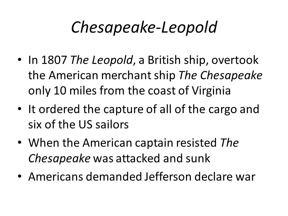 Chesapeake-Leopold In 1807 The Leopold, a British ship, overtook the American merchant ship The Chesapeake only 10 miles from the coast of Virginia It ordered the capture of all of the cargo and six of the US sailors When the American captain resisted The Chesapeake was attacked and sunk Americans demanded Jefferson declare war