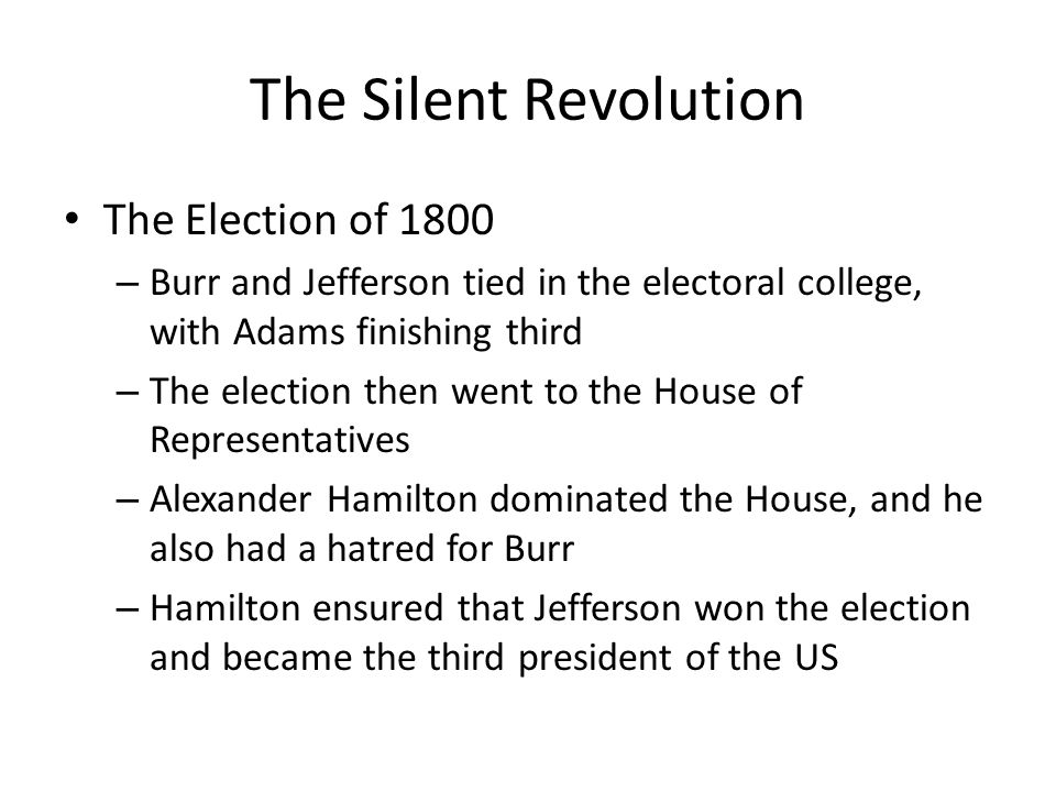 The Silent Revolution The Election of 1800 – Burr and Jefferson tied in the electoral college, with Adams finishing third – The election then went to the House of Representatives – Alexander Hamilton dominated the House, and he also had a hatred for Burr – Hamilton ensured that Jefferson won the election and became the third president of the US