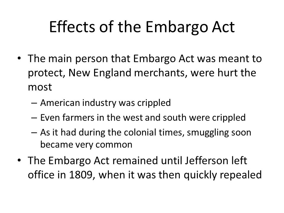Effects of the Embargo Act The main person that Embargo Act was meant to protect, New England merchants, were hurt the most – American industry was crippled – Even farmers in the west and south were crippled – As it had during the colonial times, smuggling soon became very common The Embargo Act remained until Jefferson left office in 1809, when it was then quickly repealed