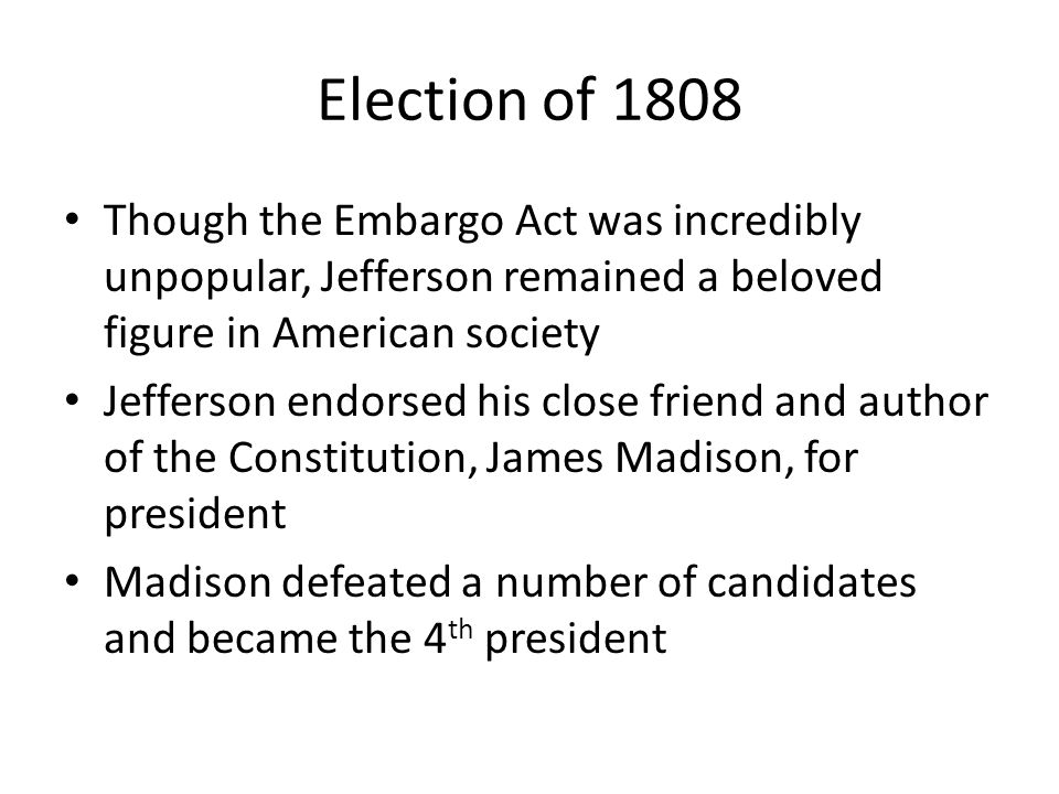 Election of 1808 Though the Embargo Act was incredibly unpopular, Jefferson remained a beloved figure in American society Jefferson endorsed his close friend and author of the Constitution, James Madison, for president Madison defeated a number of candidates and became the 4 th president