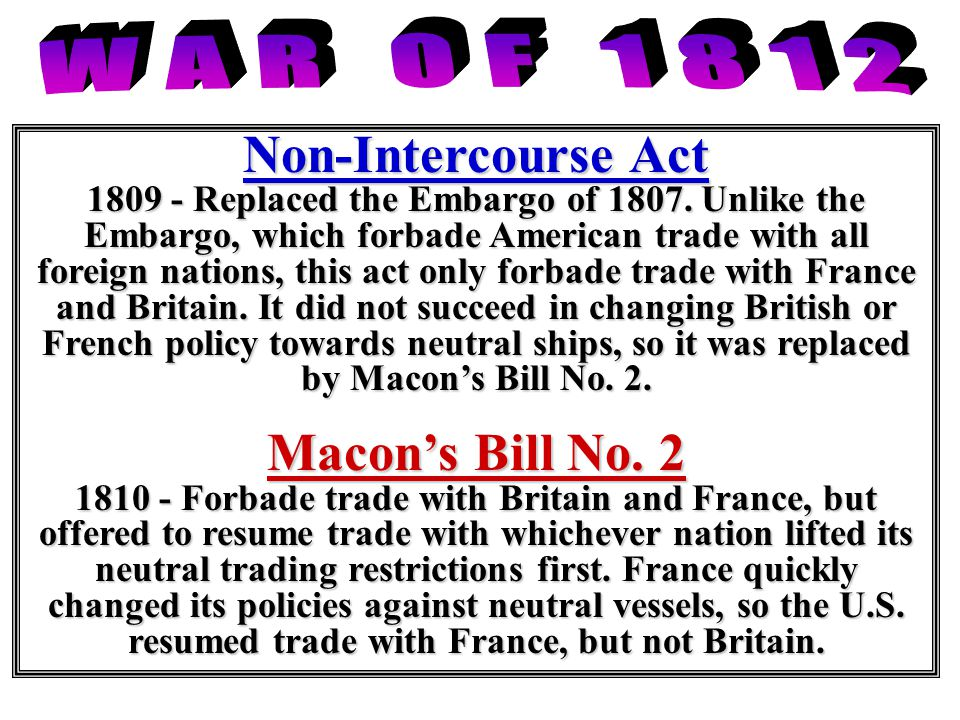 Non-Intercourse Act 1809 - Replaced the Embargo of 1807. Unlike the Embargo, which forbade American trade with all foreign nations, this act only forb