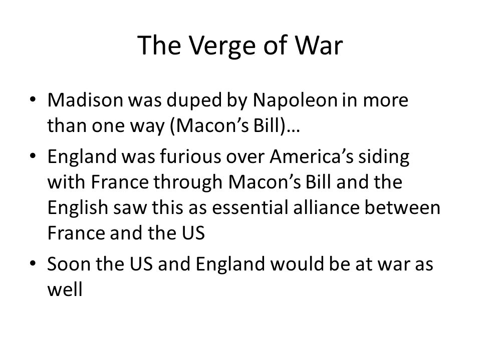 The Verge of War Madison was duped by Napoleon in more than one way (Macon's Bill)… England was furious over America's siding with France through Macon's Bill and the English saw this as essential alliance between France and the US Soon the US and England would be at war as well