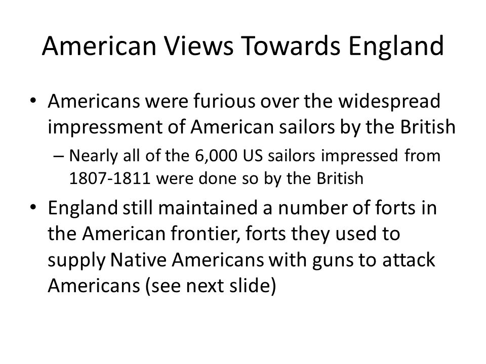 American Views Towards England Americans were furious over the widespread impressment of American sailors by the British – Nearly all of the 6,000 US sailors impressed from 1807-1811 were done so by the British England still maintained a number of forts in the American frontier, forts they used to supply Native Americans with guns to attack Americans (see next slide)