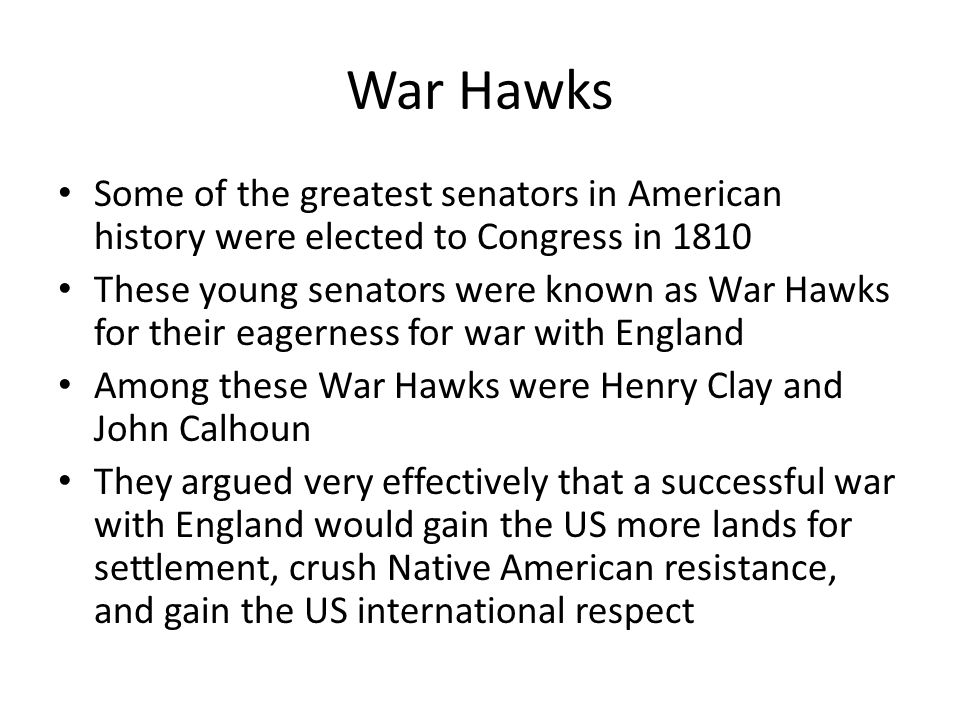 War Hawks Some of the greatest senators in American history were elected to Congress in 1810 These young senators were known as War Hawks for their eagerness for war with England Among these War Hawks were Henry Clay and John Calhoun They argued very effectively that a successful war with England would gain the US more lands for settlement, crush Native American resistance, and gain the US international respect