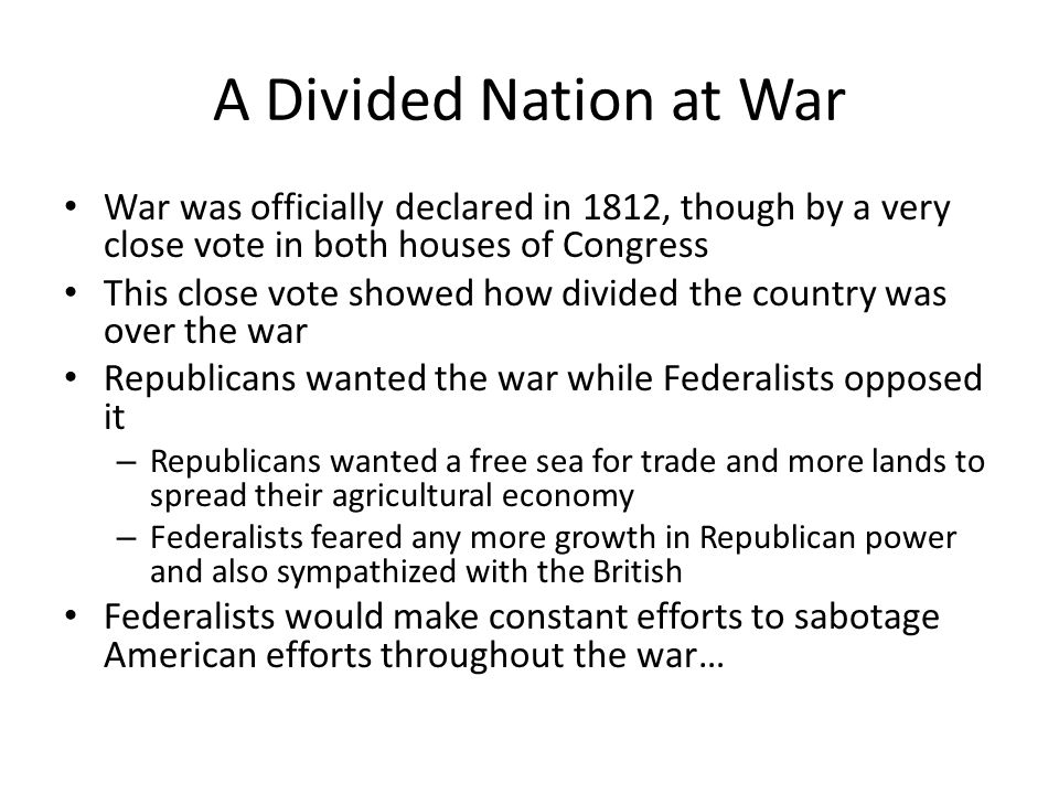 A Divided Nation at War War was officially declared in 1812, though by a very close vote in both houses of Congress This close vote showed how divided the country was over the war Republicans wanted the war while Federalists opposed it – Republicans wanted a free sea for trade and more lands to spread their agricultural economy – Federalists feared any more growth in Republican power and also sympathized with the British Federalists would make constant efforts to sabotage American efforts throughout the war…