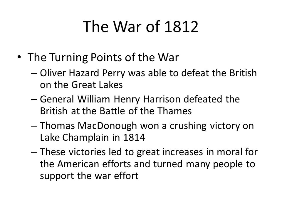 The War of 1812 The Turning Points of the War – Oliver Hazard Perry was able to defeat the British on the Great Lakes – General William Henry Harrison defeated the British at the Battle of the Thames – Thomas MacDonough won a crushing victory on Lake Champlain in 1814 – These victories led to great increases in moral for the American efforts and turned many people to support the war effort