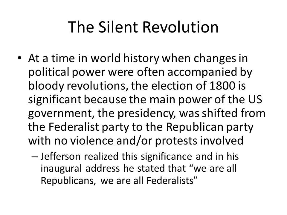The Silent Revolution At a time in world history when changes in political power were often accompanied by bloody revolutions, the election of 1800 is significant because the main power of the US government, the presidency, was shifted from the Federalist party to the Republican party with no violence and/or protests involved – Jefferson realized this significance and in his inaugural address he stated that we are all Republicans, we are all Federalists
