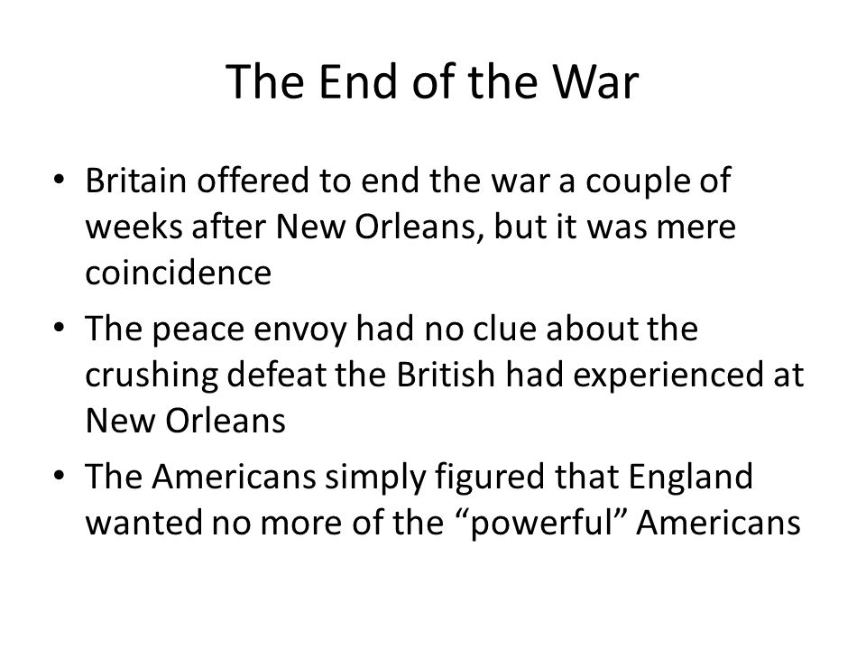The End of the War Britain offered to end the war a couple of weeks after New Orleans, but it was mere coincidence The peace envoy had no clue about the crushing defeat the British had experienced at New Orleans The Americans simply figured that England wanted no more of the powerful Americans