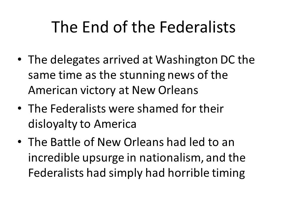 The End of the Federalists The delegates arrived at Washington DC the same time as the stunning news of the American victory at New Orleans The Federalists were shamed for their disloyalty to America The Battle of New Orleans had led to an incredible upsurge in nationalism, and the Federalists had simply had horrible timing