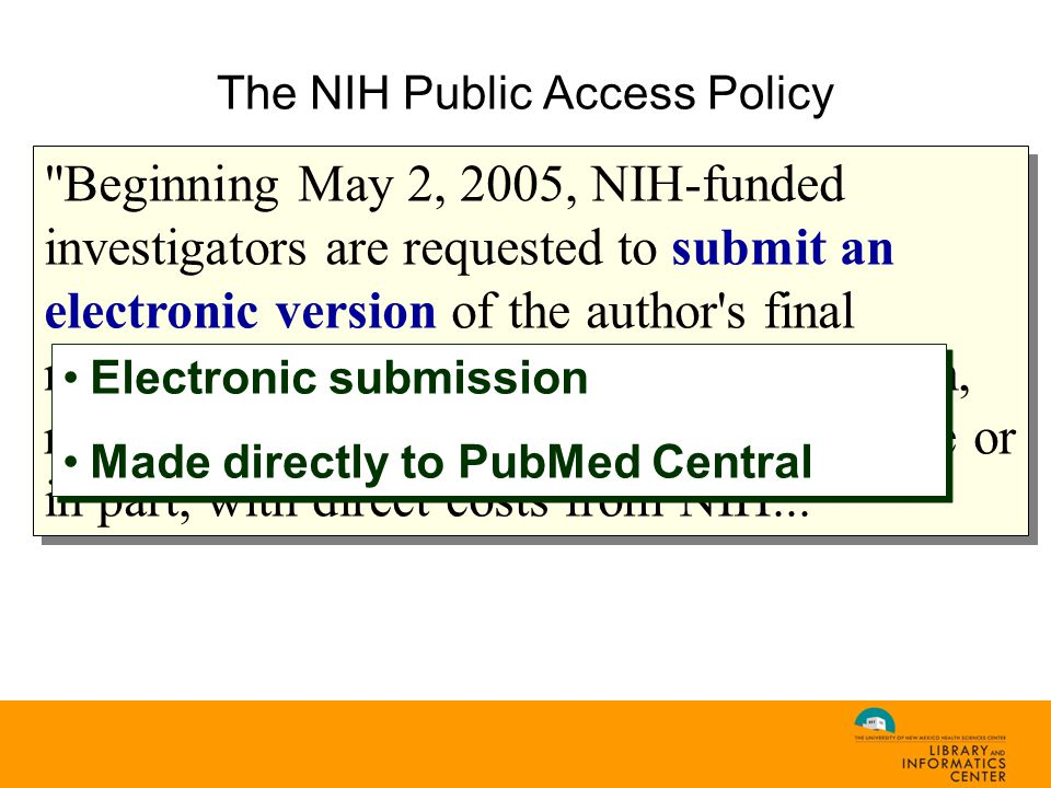The NIH Public Access Policy Beginning May 2, 2005, NIH-funded investigators are requested to submit an electronic version of the author s final manuscript upon acceptance for publication, resulting from research supported, in whole or in part, with direct costs from NIH... Electronic submission Made directly to PubMed Central Electronic submission Made directly to PubMed Central