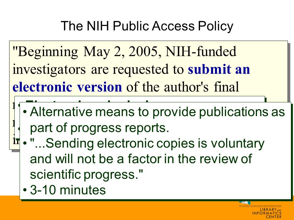 Beginning May 2, 2005, NIH-funded investigators are requested to submit an electronic version of the author s final manuscript upon acceptance for publication, resulting from research supported, in whole or in part, with direct costs from NIH... Electronic submission Made directly to PubMed Central Electronic submission Made directly to PubMed Central Alternative means to provide publications as part of progress reports.