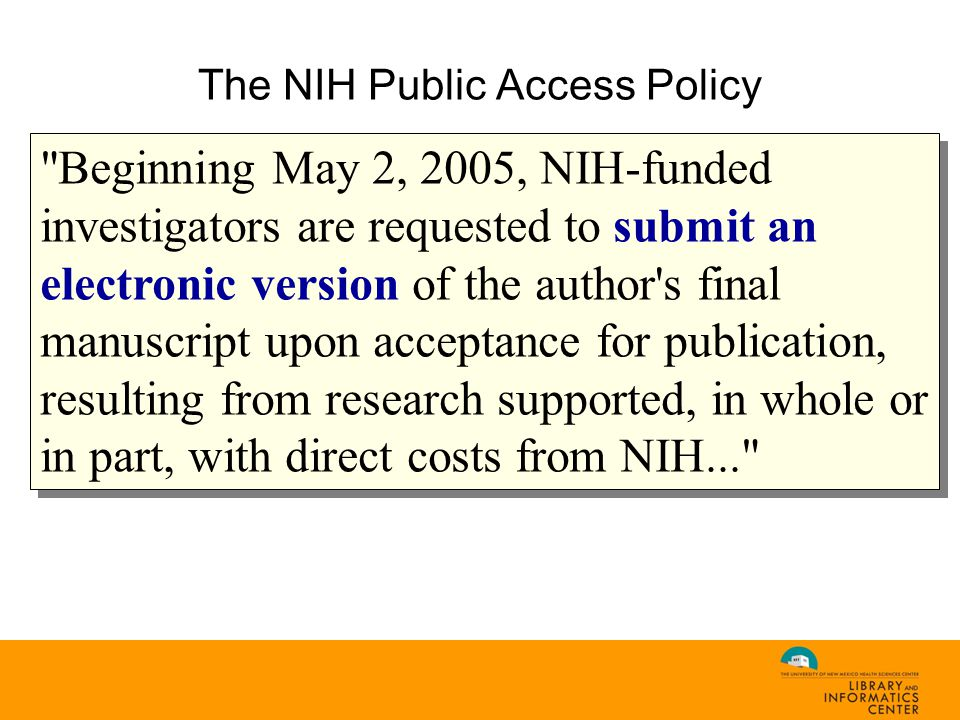 The NIH Public Access Policy Beginning May 2, 2005, NIH-funded investigators are requested to submit an electronic version of the author s final manuscript upon acceptance for publication, resulting from research supported, in whole or in part, with direct costs from NIH...