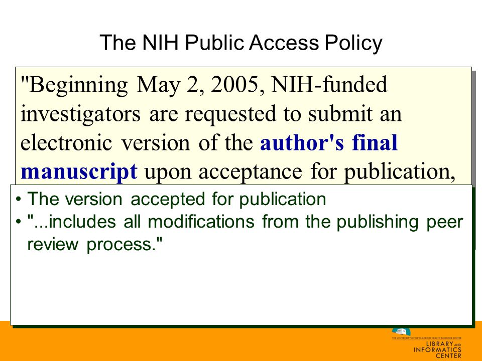 The NIH Public Access Policy Beginning May 2, 2005, NIH-funded investigators are requested to submit an electronic version of the author s final manuscript upon acceptance for publication, resulting from research supported, in whole or in part, with direct costs from NIH... The version accepted for publication ...includes all modifications from the publishing peer review process. The version accepted for publication ...includes all modifications from the publishing peer review process.