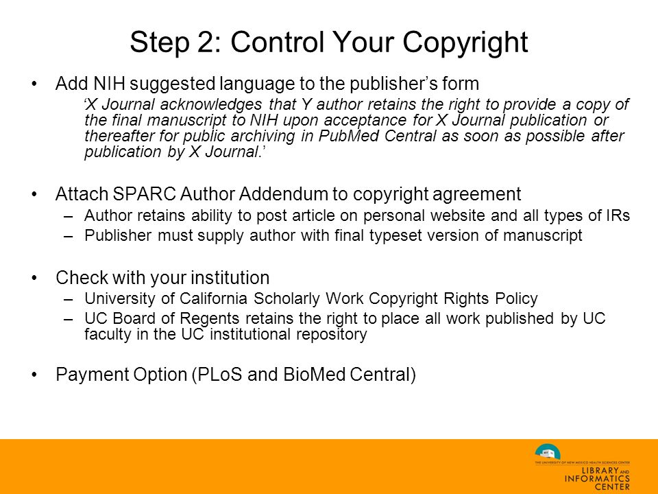 Step 2: Control Your Copyright Add NIH suggested language to the publisher's form 'X Journal acknowledges that Y author retains the right to provide a copy of the final manuscript to NIH upon acceptance for X Journal publication or thereafter for public archiving in PubMed Central as soon as possible after publication by X Journal.' Attach SPARC Author Addendum to copyright agreement –Author retains ability to post article on personal website and all types of IRs –Publisher must supply author with final typeset version of manuscript Check with your institution –University of California Scholarly Work Copyright Rights Policy –UC Board of Regents retains the right to place all work published by UC faculty in the UC institutional repository Payment Option (PLoS and BioMed Central)