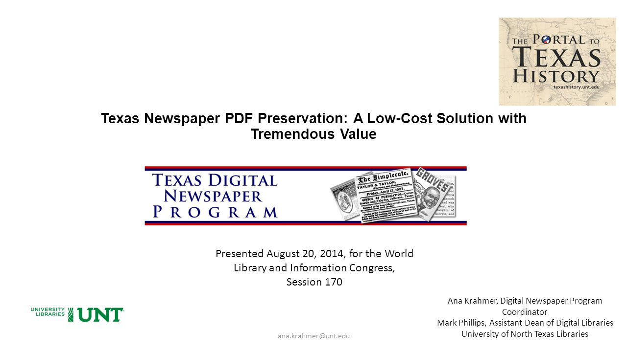 Texas Newspaper PDF Preservation: A Low-Cost Solution with Tremendous Value ana.krahmer@unt.edu Ana Krahmer, Digital Newspaper Program Coordinator Mark Phillips, Assistant Dean of Digital Libraries University of North Texas Libraries Presented August 20, 2014, for the World Library and Information Congress, Session 170