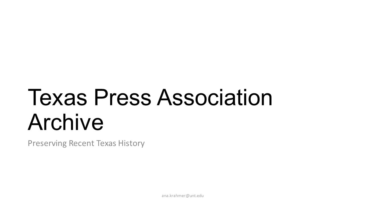 Texas Press Association Archive Preserving Recent Texas History ana.krahmer@unt.edu