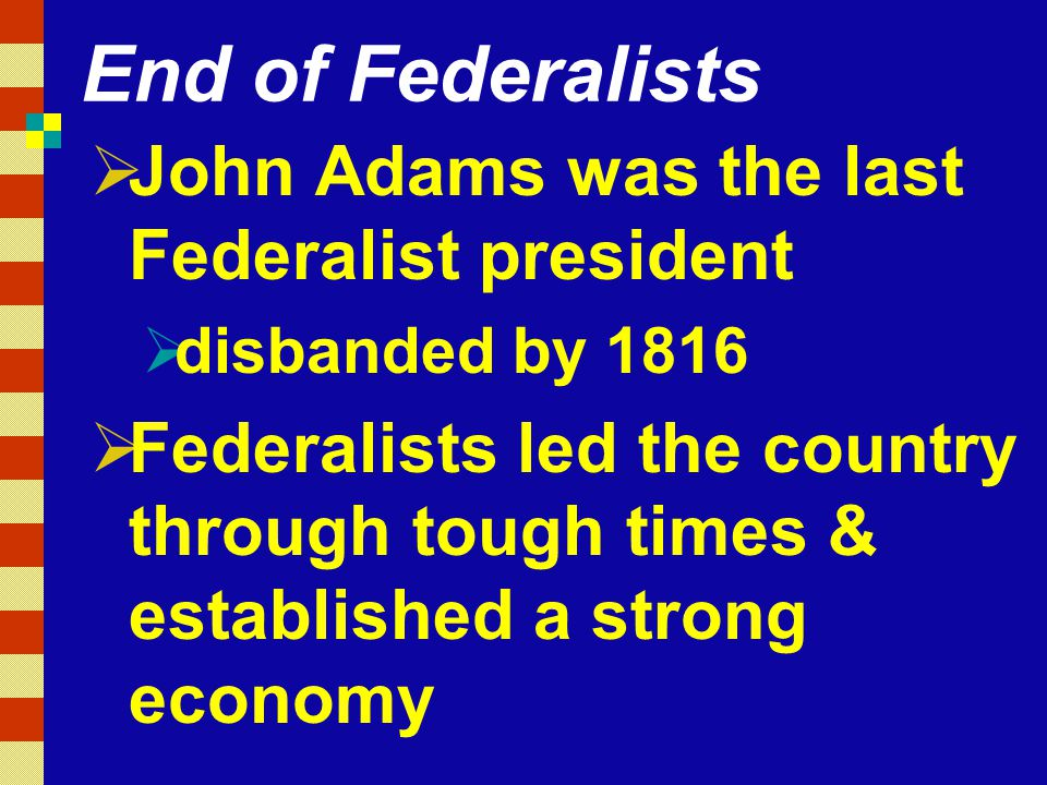 End of Federalists  John Adams was the last Federalist president  disbanded by 1816  Federalists led the country through tough times & established a strong economy