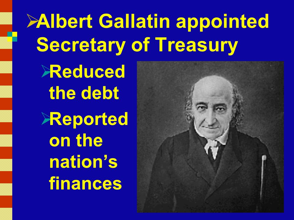  Albert Gallatin appointed Secretary of Treasury  Reduced the debt  Reported on the nation's finances