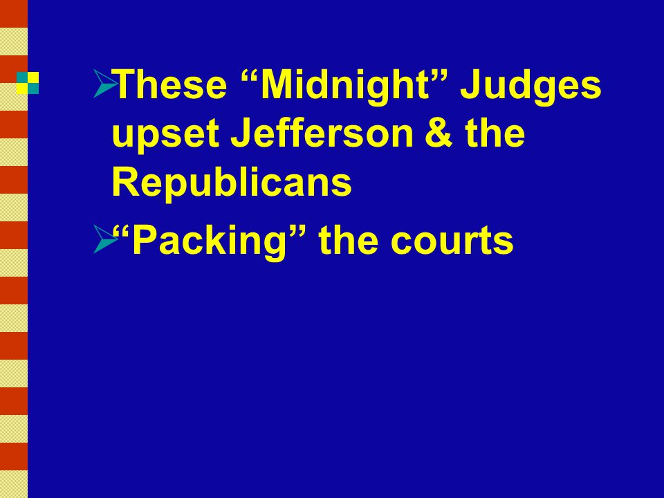  These Midnight Judges upset Jefferson & the Republicans  Packing the courts