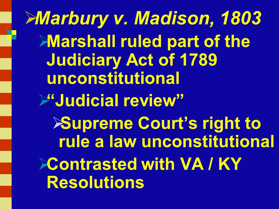 """ Marbury v. Madison, 1803  Marshall ruled part of the Judiciary Act of 1789 unconstitutional  """"Judicial review""""  Supreme Court's right to rule a l"""