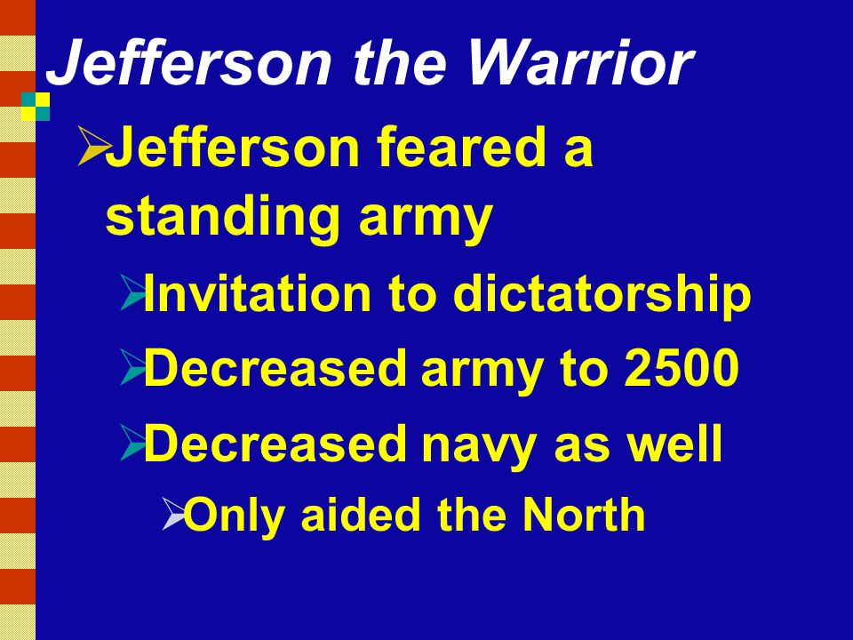 Jefferson the Warrior  Jefferson feared a standing army  Invitation to dictatorship  Decreased army to 2500  Decreased navy as well  Only aided the North
