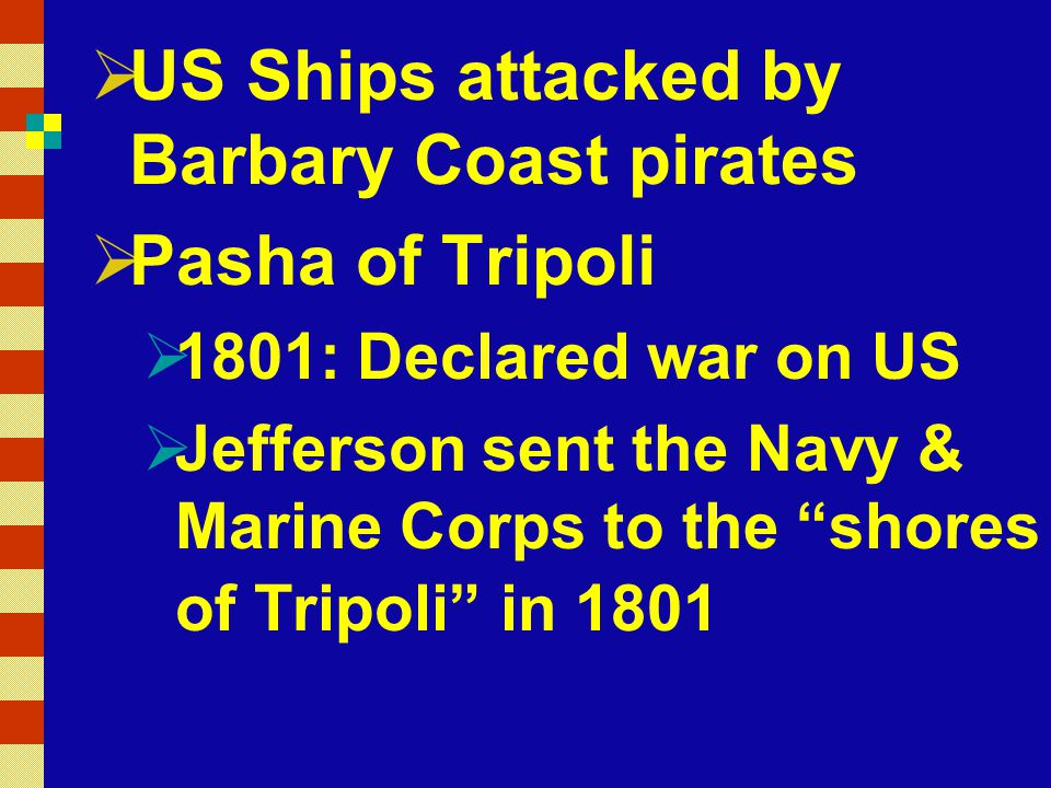  US Ships attacked by Barbary Coast pirates  Pasha of Tripoli  1801: Declared war on US  Jefferson sent the Navy & Marine Corps to the shores of Tripoli in 1801