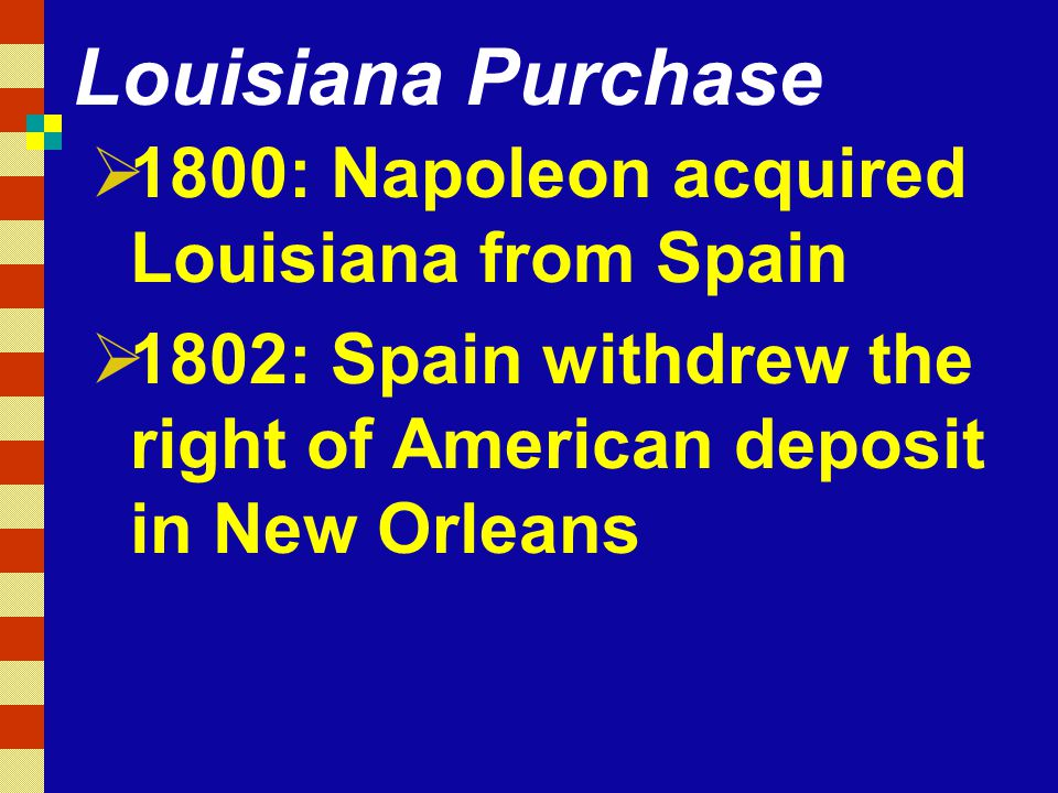 Louisiana Purchase  1800: Napoleon acquired Louisiana from Spain  1802: Spain withdrew the right of American deposit in New Orleans