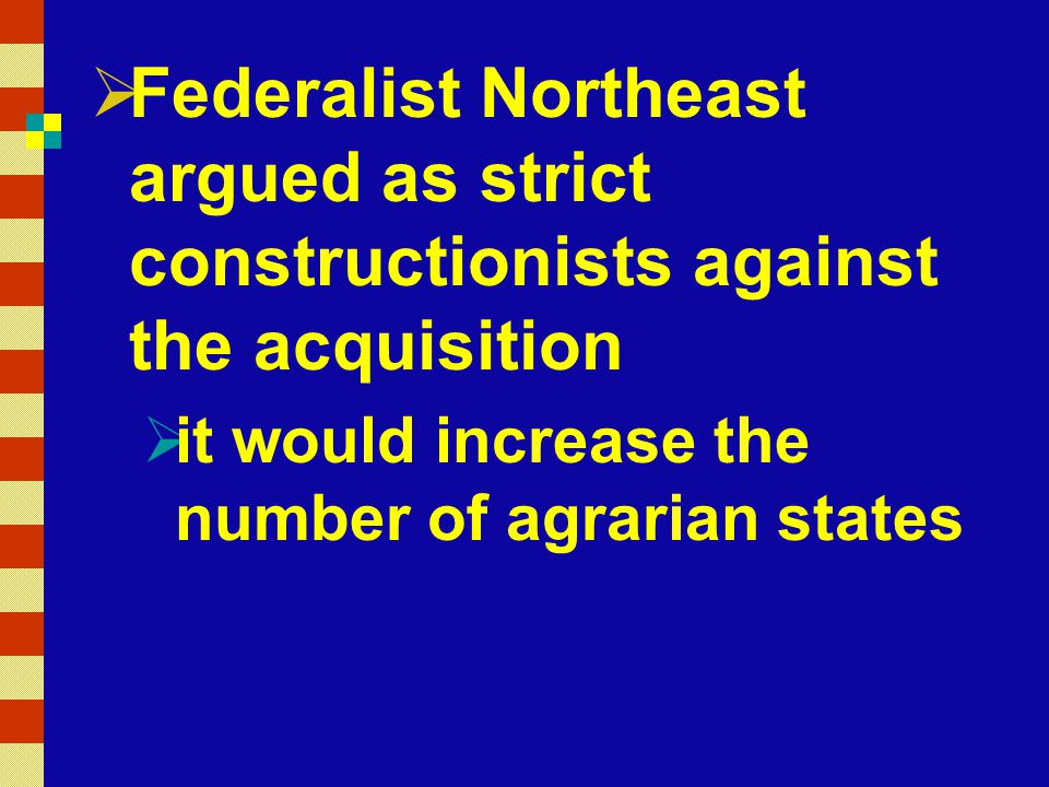  Federalist Northeast argued as strict constructionists against the acquisition  it would increase the number of agrarian states