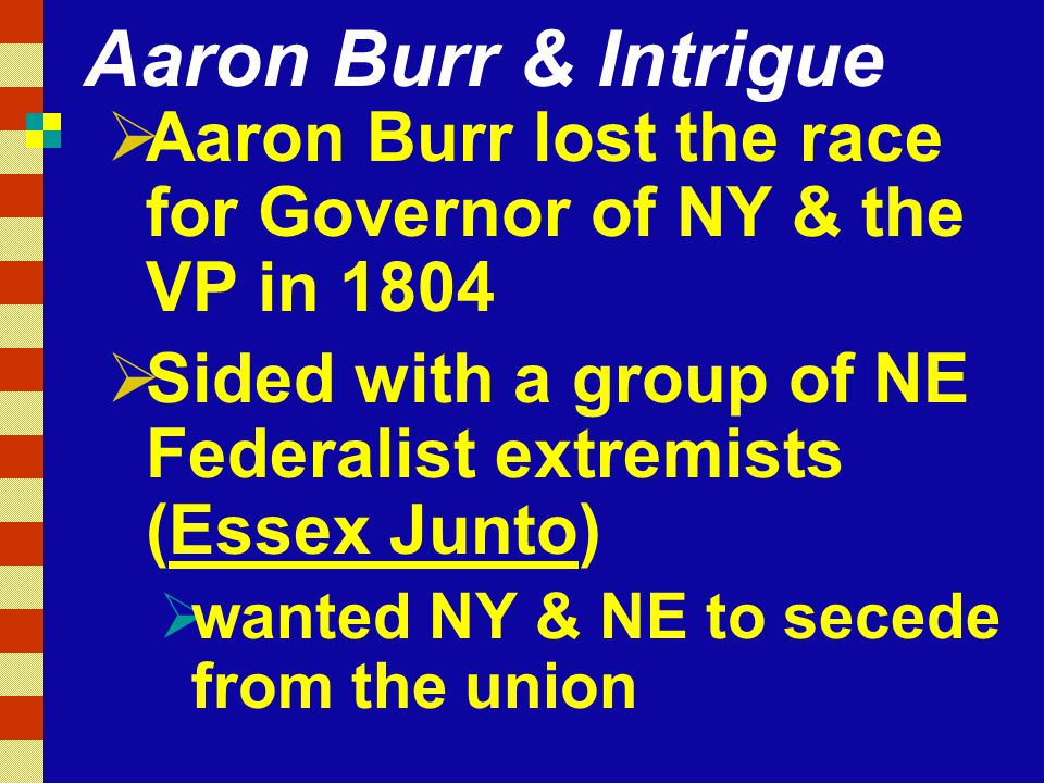 Aaron Burr & Intrigue  Aaron Burr lost the race for Governor of NY & the VP in 1804  Sided with a group of NE Federalist extremists (Essex Junto)  wanted NY & NE to secede from the union