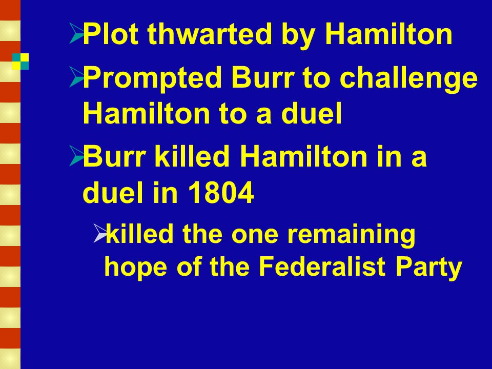  Plot thwarted by Hamilton  Prompted Burr to challenge Hamilton to a duel  Burr killed Hamilton in a duel in 1804  killed the one remaining hope of the Federalist Party