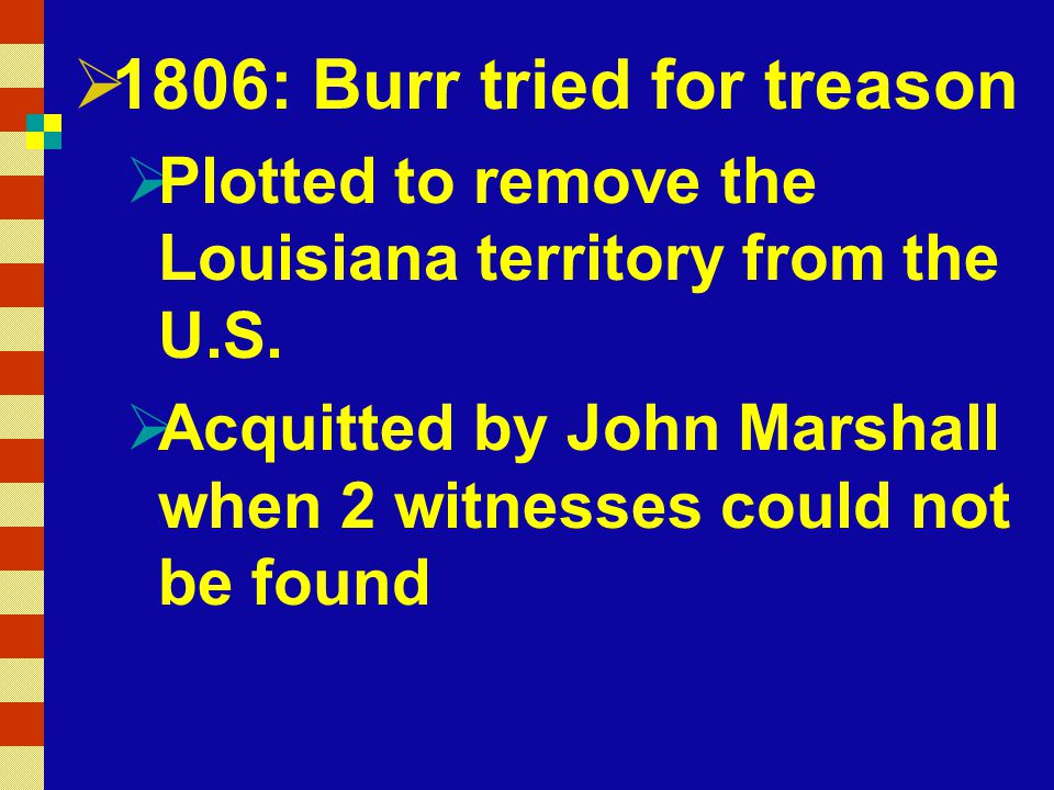  1806: Burr tried for treason  Plotted to remove the Louisiana territory from the U.S.