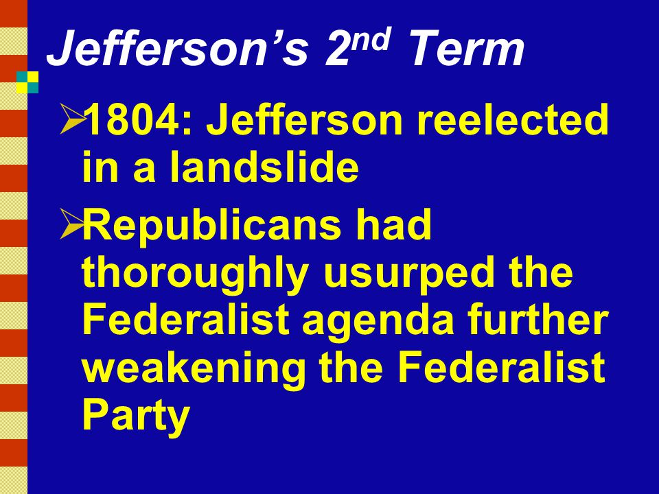 Jefferson's 2 nd Term  1804: Jefferson reelected in a landslide  Republicans had thoroughly usurped the Federalist agenda further weakening the Federalist Party