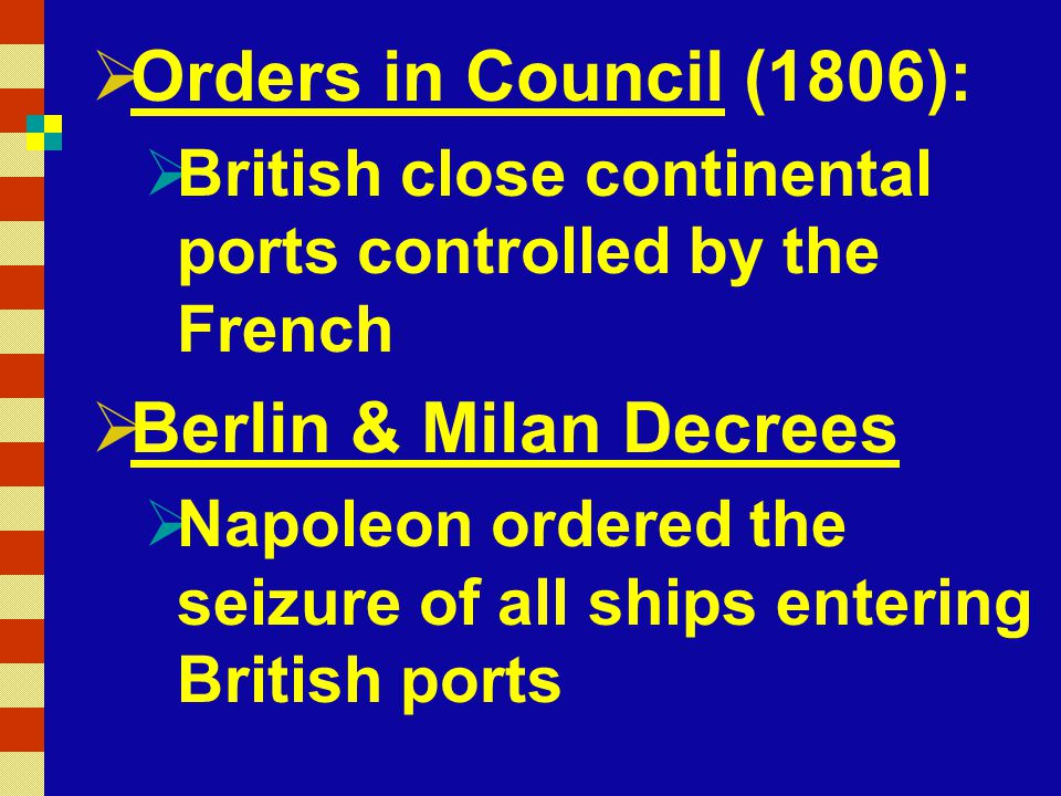  Orders in Council (1806):  British close continental ports controlled by the French  Berlin & Milan Decrees  Napoleon ordered the seizure of all ships entering British ports