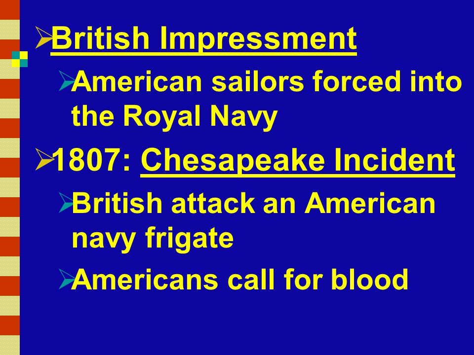  British Impressment  American sailors forced into the Royal Navy  1807: Chesapeake Incident  British attack an American navy frigate  Americans call for blood