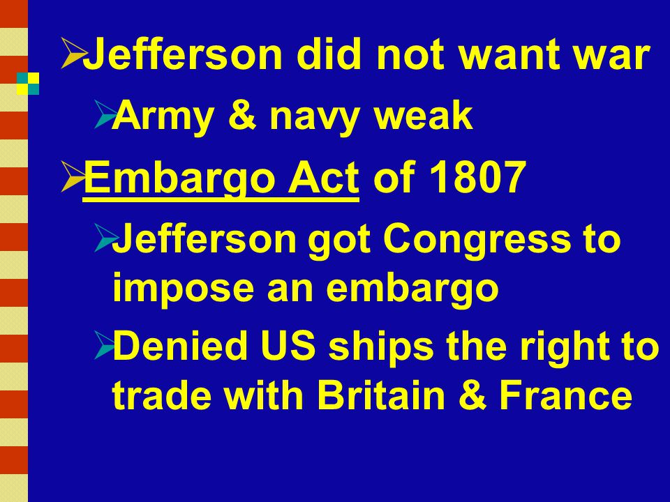  Jefferson did not want war  Army & navy weak  Embargo Act of 1807  Jefferson got Congress to impose an embargo  Denied US ships the right to trade with Britain & France